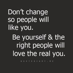 """Don't change so people will like you.  Be yourself & the right people will love the real you."""