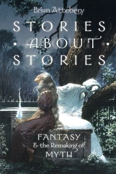Stories about Stories: Fantasy and the Remaking of Myth by Brian Attebery