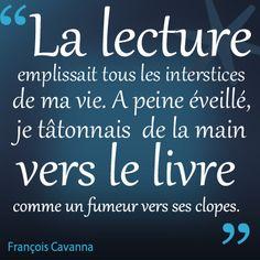 """""""La lecture emplissait tous les interstices de ma vie. A peine éveillé, je tâtonnais de la main vers le livre comme un fumeur vers ses clopes."""" François Cavanna"""