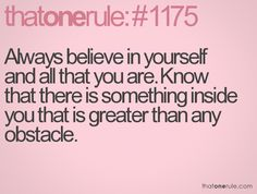 Always believe in yourself and all that you are.  Know that there is something inside you that is greater than any obstacle.