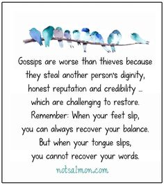 Gossips are worse than thieves because they steal another person's dignity, honest reputation and credibility... which are challenging to restore. Remember: When your feet slip, you can always reco...