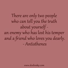 The are only two people who can tell you the truth about yourself- an enemy who has lost his temper and a friend who loves you dearly. ---These are powerful words!!