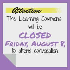 Attention: The Learning Commons will be closed Friday, August 8, to attend convocation.