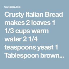 Crusty Italian Bread makes 2 loaves 1 1/3 cups warm water 2 1/4 teaspoons yeast 1 Tablespoon brown sugar 1 1/2 teaspoons salt 1 1/2 teaspoons olive oil 4 cups flour Directions: Place warm water, yeast and brown sugar in mixing bowl. Stir and let stand for a few minutes until it start to bubble …