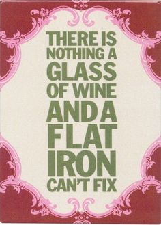 There's nothing a glass of wine and a flat iron can't fix. There's nothing a glass of wine and a flat iron can't fix. There's nothing a glass of wine and a flat iron can't fix. There's nothing a glass of wine and a flat iron can't fix.
