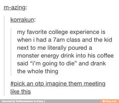 """My favorite college experience is when I had a class and the kid next to me literally poured a Monster energy drink into his coffee, said, """"I'm going to die"""" and drank the whole thing. an OTP and imagine them meeting like this Otp Prompts, Story Prompts, Dialogue Prompts, Fanfiction Prompts, Writing Prompts Romance, Writing Prompts Funny, Stupid Funny, The Funny, Hilarious"""