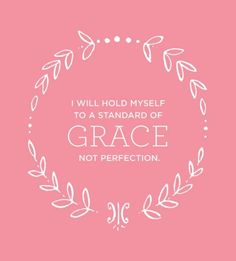 I will hold myself to a standard of GRACE not perfection. This is how I should lead my life!!