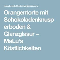 Orangentorte mit Schokoladenknusperboden & Glanzglasur – MaLu's Köstlichkeiten