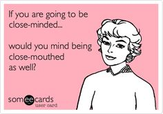 Funny Somewhat Topical Ecard: If you are going to be close-minded... would you mind being close-mouthed as well?