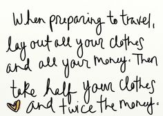 When preparing to travel, lay out all your clothes and all your money.  Then take half your clothes and twice the money.
