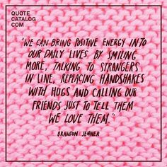 """""""We can bring positive energy into our daily lives by smiling more, talking to strangers in line, replacing handshakes with hugs and calling our friends just to tell them we love them."""" —  Brandon Jenner"""