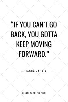 """If you can't go back, you gotta keep moving forward."" — Tasha Zapata 