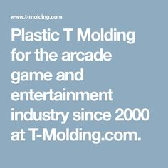 Plastic T Molding for the arcade game and entertainment industry since 2000 at T-Molding.com.