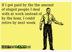 If I got paid by the amount of stupid people I deal with at work instead of by the hour, I could retire by next week.