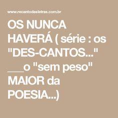 """OS NUNCA HAVERÁ ( série : os """"DES-CANTOS..."""" ___o """"sem peso"""" MAIOR da POESIA...)"""