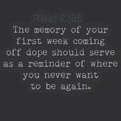 The memory of your first week coming off dope should serve as a reminder where you never want to be again.