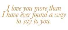I love you more than I have ever found a way to say to you.... ♥