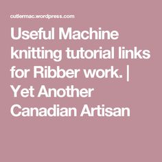 Useful Machine knitting tutorial links for Ribber work. | Yet Another Canadian Artisan