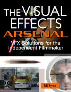 The Visual Effects Arsenal: VFX Solutions for the Independent Filmmaker by Bill Byrne. $14.06. Publisher: Focal Press; 1 edition (April 17, 2009). 336 pages. Author: Bill Byrne
