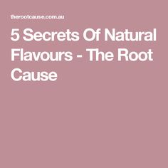 5 Secrets Of Natural Flavours - The Root Cause