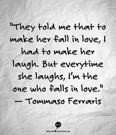 """They told me that make her fall in love, I had to make her laugh, but every time she laughs, I'm the one who falls in love."" --Tommaso Ferraris #quote #love by nicole"