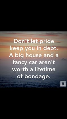 Seriously. It's better to be debt free than living in luxury but always stressed out by bills.