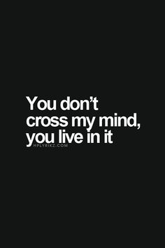 You don't cross my mind, you live in it..