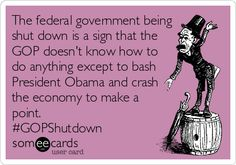 The federal government being shut down is a sign that the GOP doesn't know how to do anything except to bash President Obama and crash the economy to make a point. #GOPShutdown #GovernmentShutdown