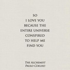 So I love you because the entire universe conspired to help me find you. -Paulo Coelho - The Alchemist