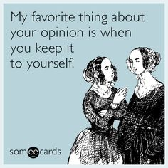 My favorite thing about your opinion is when you keep it to yourself.