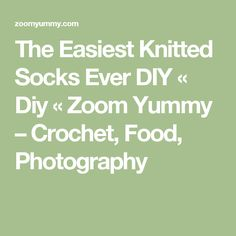 The Easiest Knitted Socks Ever DIY « Diy « Zoom Yummy – Crochet, Food, Photography