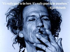 """""""It's really good to be here. It's really good to be anywhere."""" - Keith Richards"""
