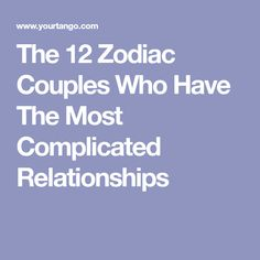 The 12 Zodiac Couples Who Have The Most Complicated Relationships