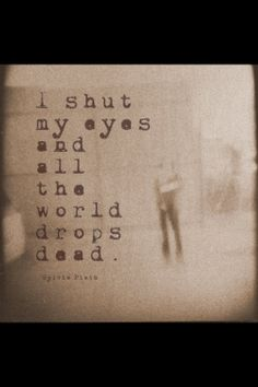 I shut my eyes and all the world drop dead. - Sylvia Plath, Mad Girl's Love Song