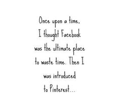 Once upon a time, I thought Facebook was the ultimate place to waste time. Then I was introduced to Pinterest...