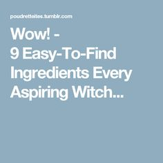 Wow! - 9Easy-To-Find Ingredients Every Aspiring Witch...