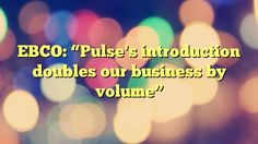 """EBCO: """"Pulse's introduction doubles our business by volume"""" - https://plus.google.com/111705509526656746592/posts/GbHV7oQjh9S"""