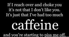 If i reach over and choke you, it's not that i don't like you.  It's just that i've had too much caffeine and you're starting to piss me off.