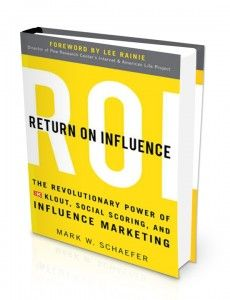Return on Influence: The Revolutionary Power of Klout, Social Scoring and Influence Marketing - by @markwschaefer