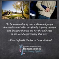 """Why is the Remembrance Walk healing?  """"To be surrounded by over a thousand people that understand what our family is going through and knowing that we are not the only ones in the world experiencing this loss"""" ~ Mike Stefanski, Father to Owen Michael  www.nowilaymedowntosleep.org/remembrancewalk"""