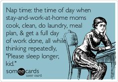 Nap time: the time of day when stay-and-work-at-home moms cook, clean, do laundry, meal plan, & get a full day of work done, all while thinking repeatedly, 'Please sleep longer, kid.'
