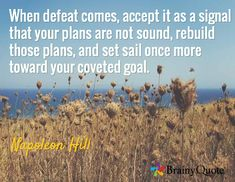 When defeat comes, accept it as a signal that your plans are not sound, rebuild those plans, and set sail once more toward your coveted goal. / Napoleon Hill