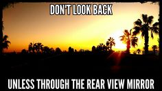 Don't look back unless through the rear view mirror