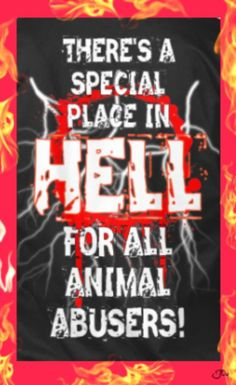 There's a Special place in Hell for ALL Animal Abusers!