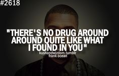 There's no drug around around quite like what i found in you. Love Me Quotes, True Quotes, Quotes To Live By, Best Quotes, Frank Ocean Quotes, Love You Very Much, Artist Quotes, Word Up, Speak The Truth