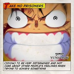 """Take no prisoners"" = (idiom) to be very determined and not care about other people's feelings when trying to achieve something.  When he becomes angry Luffy takes no prisoners. He will do whatever it takes to achieve his goal of becoming the Pirate King.  #idiom #onepiece #takenoprisoners"
