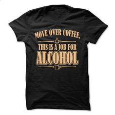 Move Over Coffee, This Is A Job For Alcohol  - #long sleeve t shirts #crew neck sweatshirt. CHECK PRICE => https://www.sunfrog.com/LifeStyle/Move-Over-Coffee-This-Is-A-Job-For-Alcohol-.html?id=60505