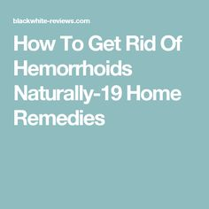 How To Get Rid Of Hemorrhoids Naturally-19 Home Remedies