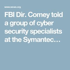 05 Sep '16:  FBI Dir. Comey told a group of cyber security specialists at the Symantec…