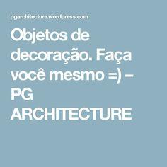 Objetos de decoração. Faça você mesmo =) – PG ARCHITECTURE